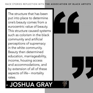 Graphic of the following quote from Joshua Gray's reflection: The structure that has been put into place to determine one's beauty comes from a eurocentric value of beauty. This structure caused systems such as colorism in the black community and artificial perceptions of supremacy in the white community. Beauty then determined education, marriageability, income, housing access and accommodations, and by extension of all of these aspects of life— mortality rates.