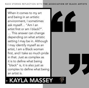 "A graphic of the following quote from Kayla Massey's reflection: When it comes to my art and being in an artistic environment, I sometimes ask myself... ""Am I an artist first or am I Black?"". ...This answer can change depending on what artistic setting I may be in. Although I may identify myself as an artist, I am a Black woman first, and I take so much pride in that. Just as complex as it is to define what being ""Black"" is, it is also just as complex to define what being an artist is."