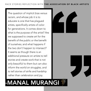Graphic of the following quote from Manal's Murangi's reflection: The question of implicit bias versus racism, and whose job it is to educate is one that has plagued arts, specifically artists of color for generations. It comes down to what is the purpose of the artist? Are we supposed to create art for the benefit of the public or the benefit of ourselves; and what if the two don't happen to intersect? It seems as though there is an additional pressure on artists to tell stories and create work that is not only beautiful to them but can also inform the world on struggles, and to tell stories of strife and hardship rather than celebration and joy.
